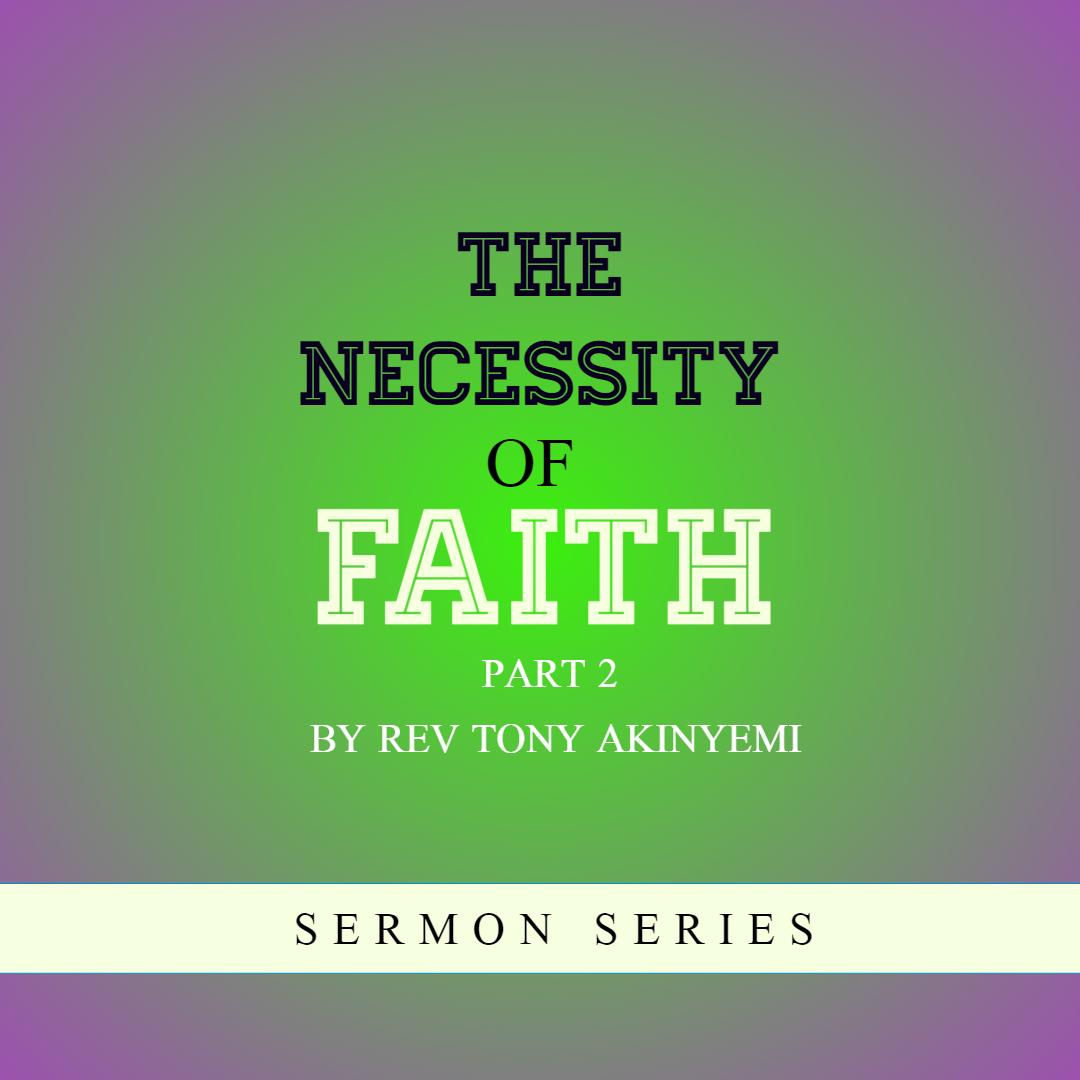 The Necessity Of Faith (Part 2) - Rev Tony Akinyemi