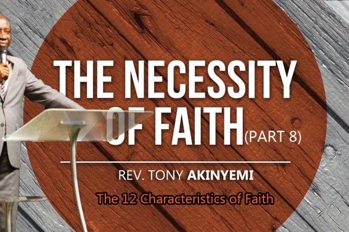 The Necessity of Faith (Part 8) l The 12 Characteristics of Faith l Rev. Tony Akinyemi