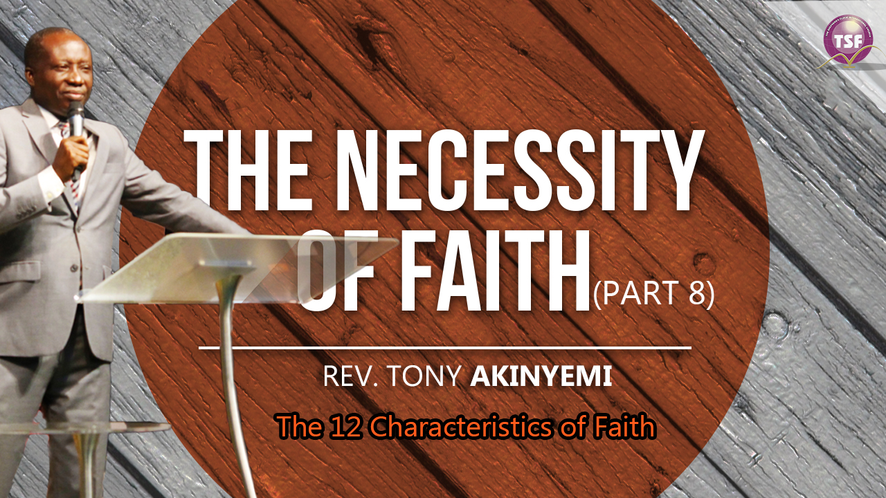 The Necessity of Faith (Part 8) l The 12 Characteristics of Faith l Rev. Tony Akinyemi